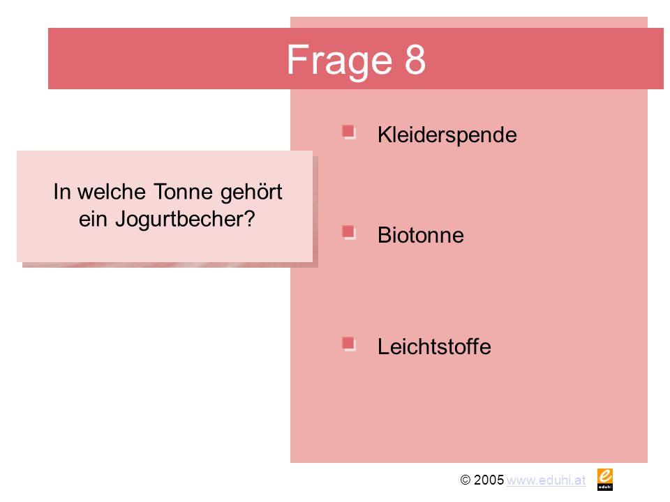 © 2005 www.eduhi.atwww.eduhi.at Frage 8 Kleiderspende Leichtstoffe Biotonne In welche Tonne gehört ein Jogurtbecher?