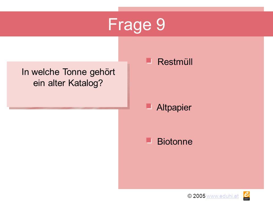 © 2005 www.eduhi.atwww.eduhi.at Frage 9 Restmüll Biotonne Altpapier In welche Tonne gehört ein alter Katalog?