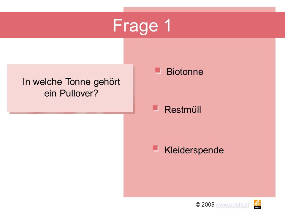 © 2005 www.eduhi.atwww.eduhi.at Frage 1 Biotonne Kleiderspende Restmüll In welche Tonne gehört ein Pullover?