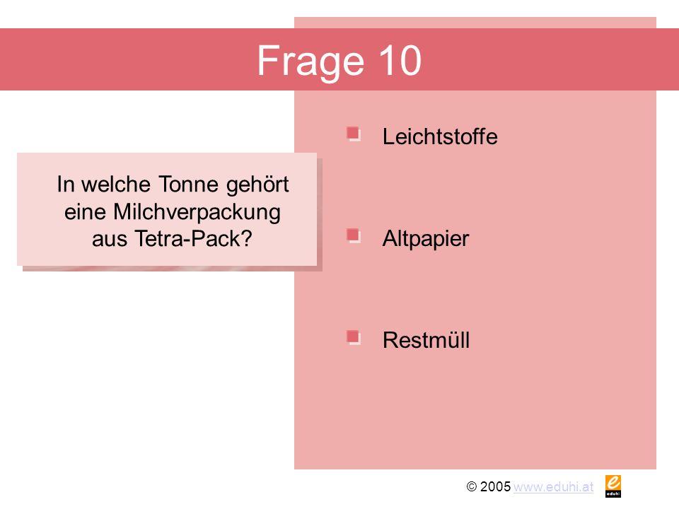 © 2005 www.eduhi.atwww.eduhi.at Frage 10 Leichtstoffe Restmüll Altpapier In welche Tonne gehört eine Milchverpackung aus Tetra-Pack?