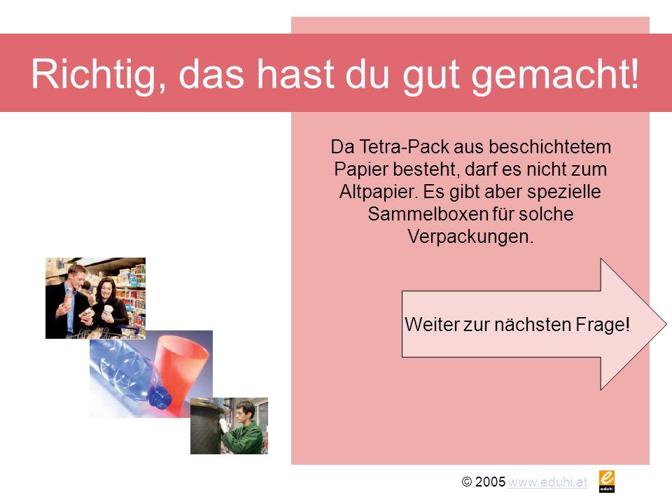 © 2005 www.eduhi.atwww.eduhi.at Richtig, das hast du gut gemacht! Weiter zur nächsten Frage! Da Tetra-Pack aus beschichtetem Papier besteht, darf es n