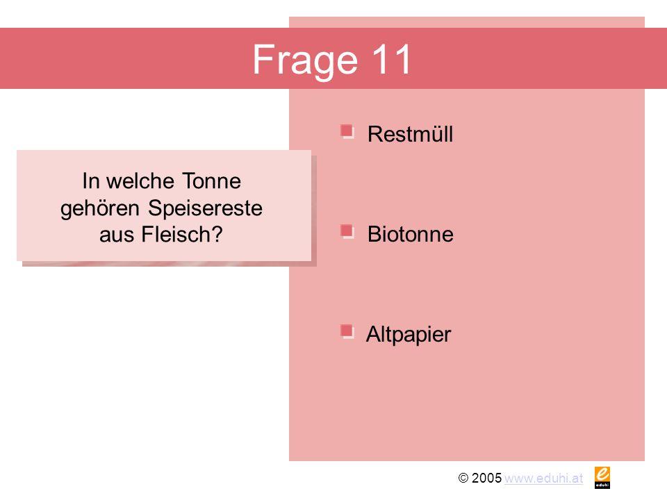 © 2005 www.eduhi.atwww.eduhi.at Frage 11 Restmüll Altpapier Biotonne In welche Tonne gehören Speisereste aus Fleisch?