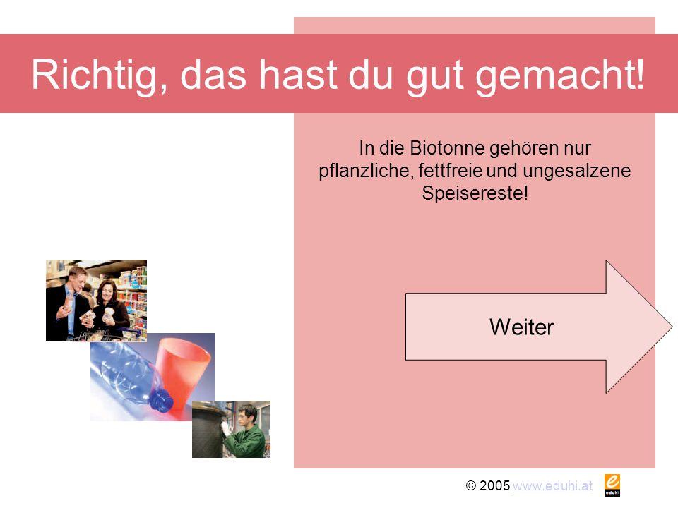 © 2005 www.eduhi.atwww.eduhi.at Richtig, das hast du gut gemacht! Weiter In die Biotonne gehören nur pflanzliche, fettfreie und ungesalzene Speiserest