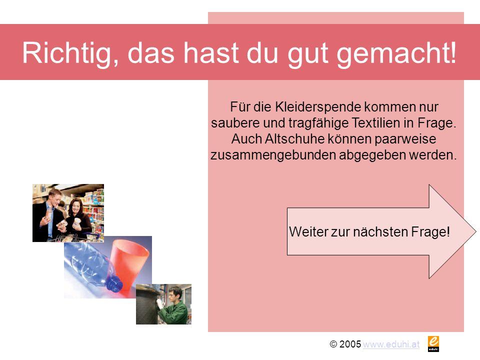 © 2005 www.eduhi.atwww.eduhi.at Frage 7 Restmüll Biotonne Weißglas In welche Tonne gehören Scherben eines zerbrochenen Fensters?