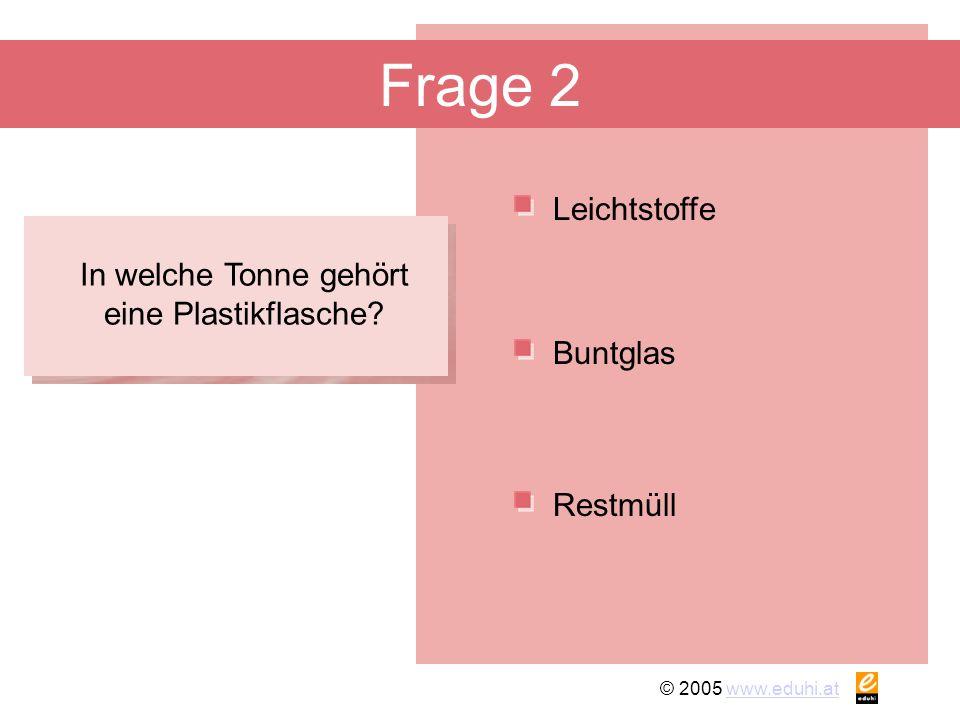 © 2005 www.eduhi.atwww.eduhi.at Frage 2 Leichtstoffe Restmüll Buntglas In welche Tonne gehört eine Plastikflasche?