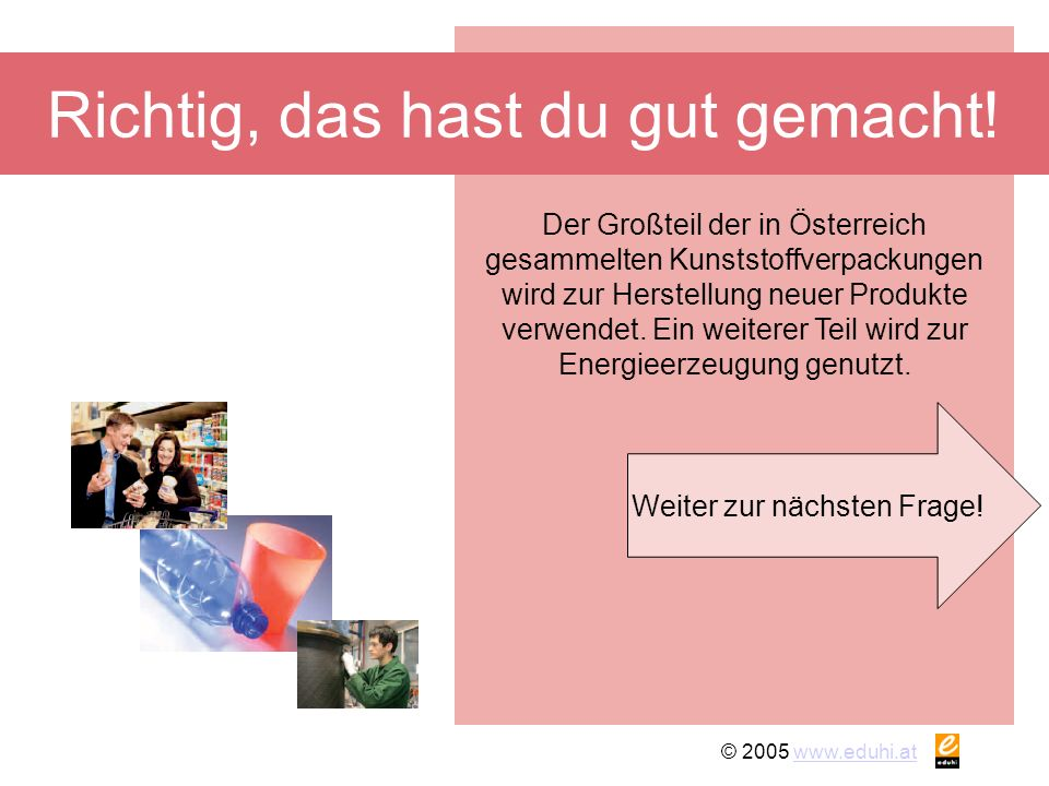 © 2005 www.eduhi.atwww.eduhi.at Richtig, das hast du gut gemacht! Weiter zur nächsten Frage! Der Großteil der in Österreich gesammelten Kunststoffverp