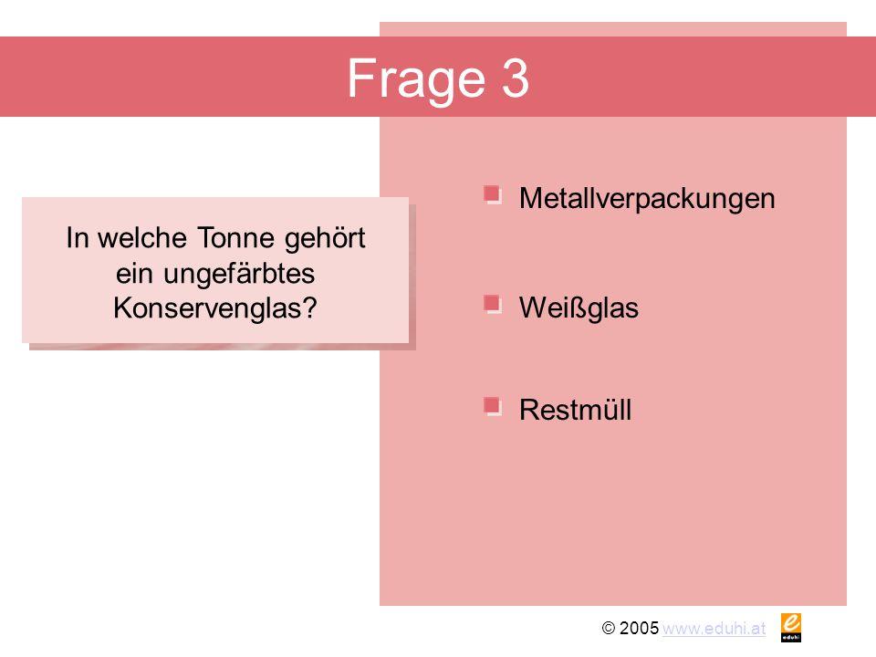 © 2005 www.eduhi.atwww.eduhi.at Frage 3 Metallverpackungen Restmüll Weißglas In welche Tonne gehört ein ungefärbtes Konservenglas?