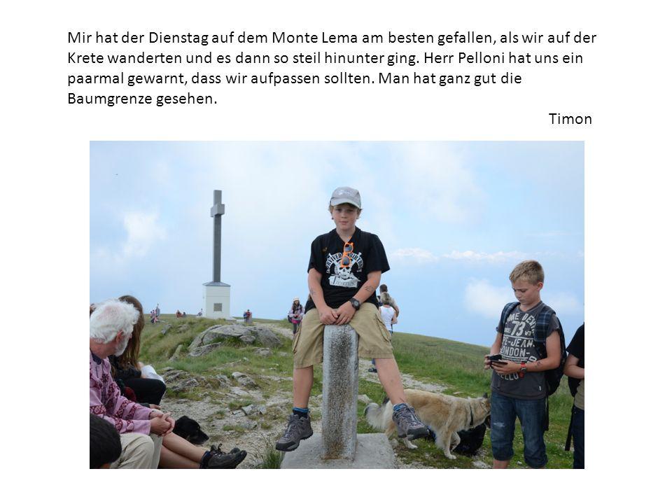 Mir hat der Dienstag auf dem Monte Lema am besten gefallen, als wir auf der Krete wanderten und es dann so steil hinunter ging. Herr Pelloni hat uns e