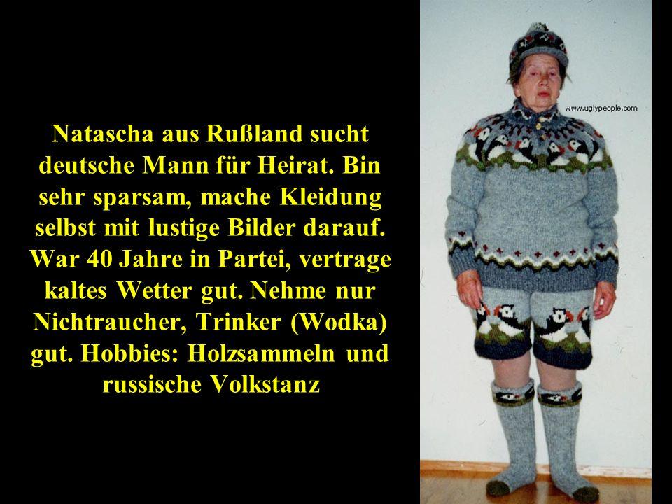 Natascha aus Rußland sucht deutsche Mann für Heirat. Bin sehr sparsam, mache Kleidung selbst mit lustige Bilder darauf. War 40 Jahre in Partei, vertra