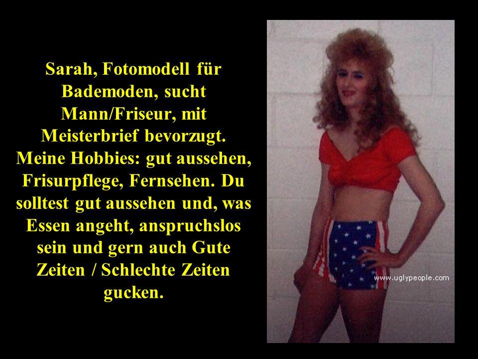 Sarah, Fotomodell für Bademoden, sucht Mann/Friseur, mit Meisterbrief bevorzugt. Meine Hobbies: gut aussehen, Frisurpflege, Fernsehen. Du solltest gut