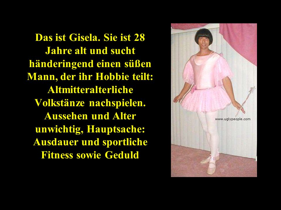 Das ist Gisela. Sie ist 28 Jahre alt und sucht händeringend einen süßen Mann, der ihr Hobbie teilt: Altmitteralterliche Volkstänze nachspielen. Ausseh