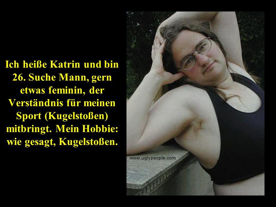 Ich heiße Katrin und bin 26. Suche Mann, gern etwas feminin, der Verständnis für meinen Sport (Kugelstoßen) mitbringt. Mein Hobbie: wie gesagt, Kugels