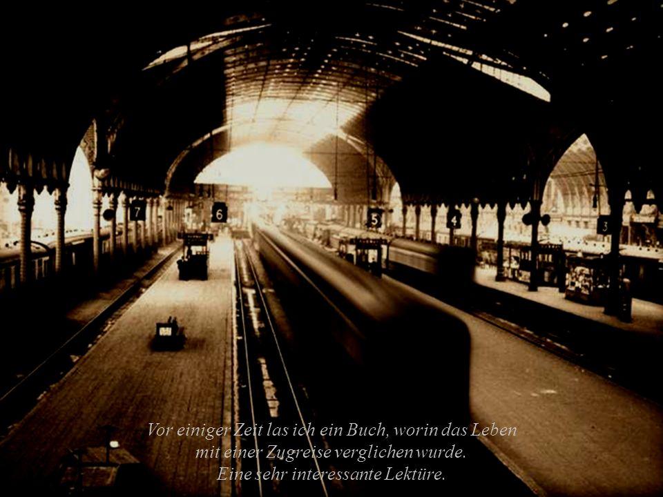 Vor einiger Zeit las ich ein Buch, worin das Leben mit einer Zugreise verglichen wurde.