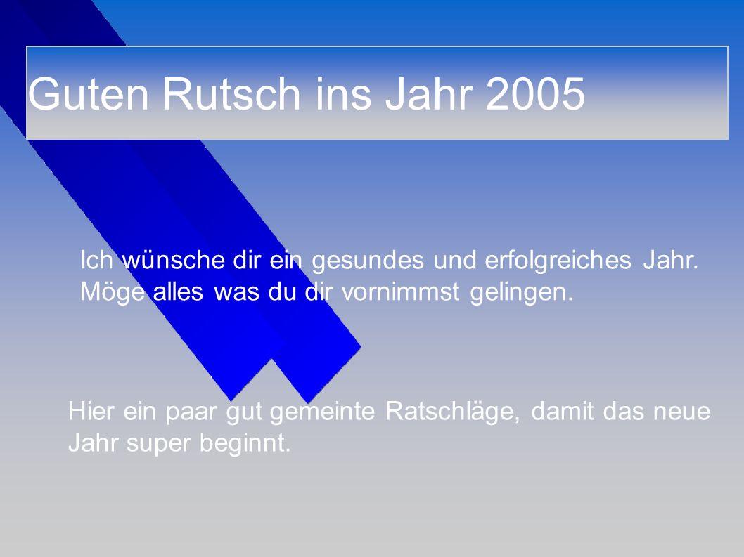 Guten Rutsch ins Jahr 2005 Ich wünsche dir ein gesundes und erfolgreiches Jahr. Möge alles was du dir vornimmst gelingen. Hier ein paar gut gemeinte R