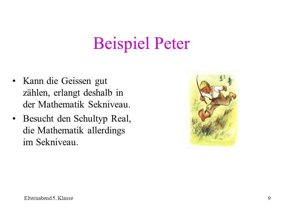 Elternabend 5. Klasse9 Beispiel Peter Kann die Geissen gut zählen, erlangt deshalb in der Mathematik Sekniveau. Besucht den Schultyp Real, die Mathema
