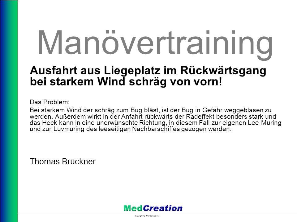 Copyright Ing. Thomas Brückner Manövertraining Ausfahrt aus Liegeplatz im Rückwärtsgang bei starkem Wind schräg von vorn! Das Problem: Bei starkem Win