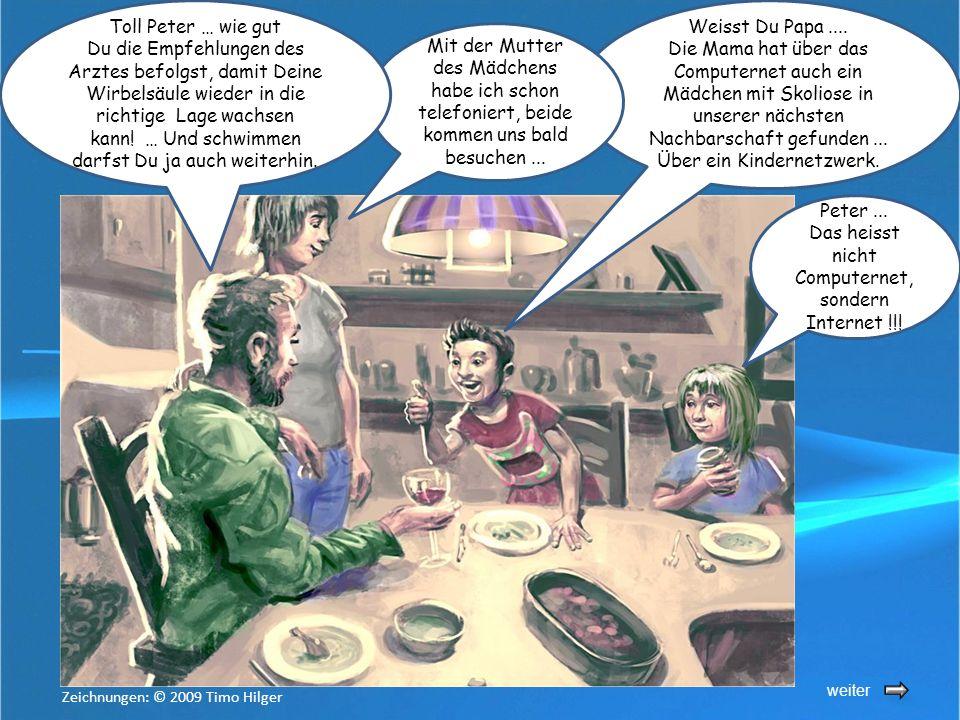 weiter Peter... Das heisst nicht Computernet, sondern Internet !!! Weisst Du Papa.... Die Mama hat über das Computernet auch ein Mädchen mit Skoliose