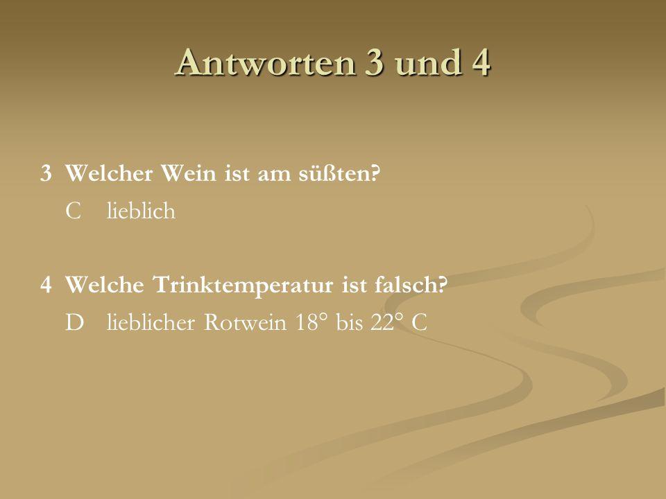 Antworten 3 und 4 3Welcher Wein ist am süßten? Clieblich 4Welche Trinktemperatur ist falsch? Dlieblicher Rotwein 18° bis 22° C