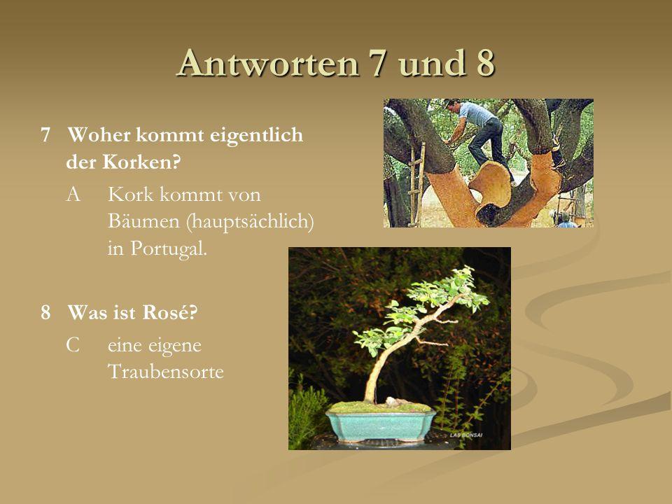 Antworten 7 und 8 7 Woher kommt eigentlich der Korken? AKork kommt von Bäumen (hauptsächlich) in Portugal. 8 Was ist Rosé? Ceine eigene Traubensorte