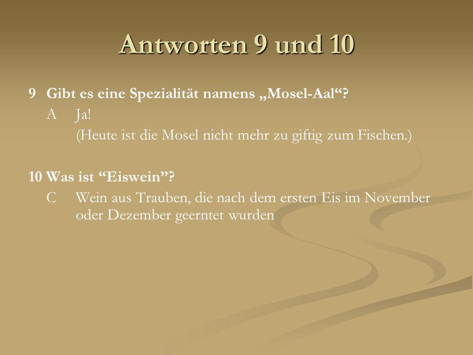 Antworten 9 und 10 9Gibt es eine Spezialität namens Mosel-Aal? AJa! (Heute ist die Mosel nicht mehr zu giftig zum Fischen.) 10Was ist Eiswein? CWein a