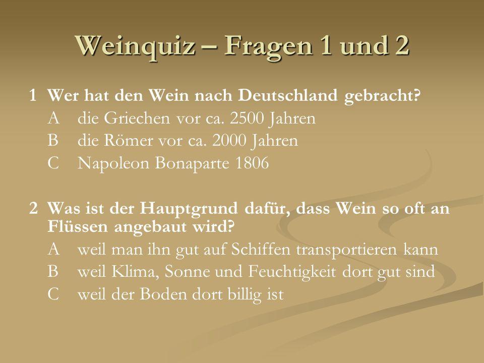 Weinquiz – Fragen 1 und 2 1Wer hat den Wein nach Deutschland gebracht? Adie Griechen vor ca. 2500 Jahren Bdie Römer vor ca. 2000 Jahren CNapoleon Bona