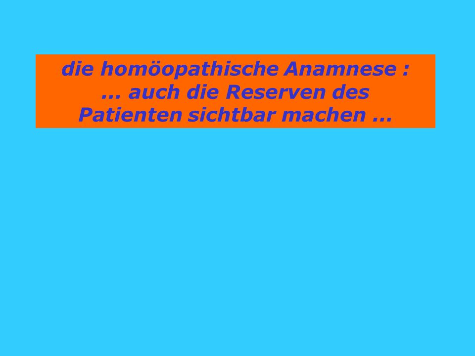die homöopathische Anamnese :... auch die Reserven des Patienten sichtbar machen...