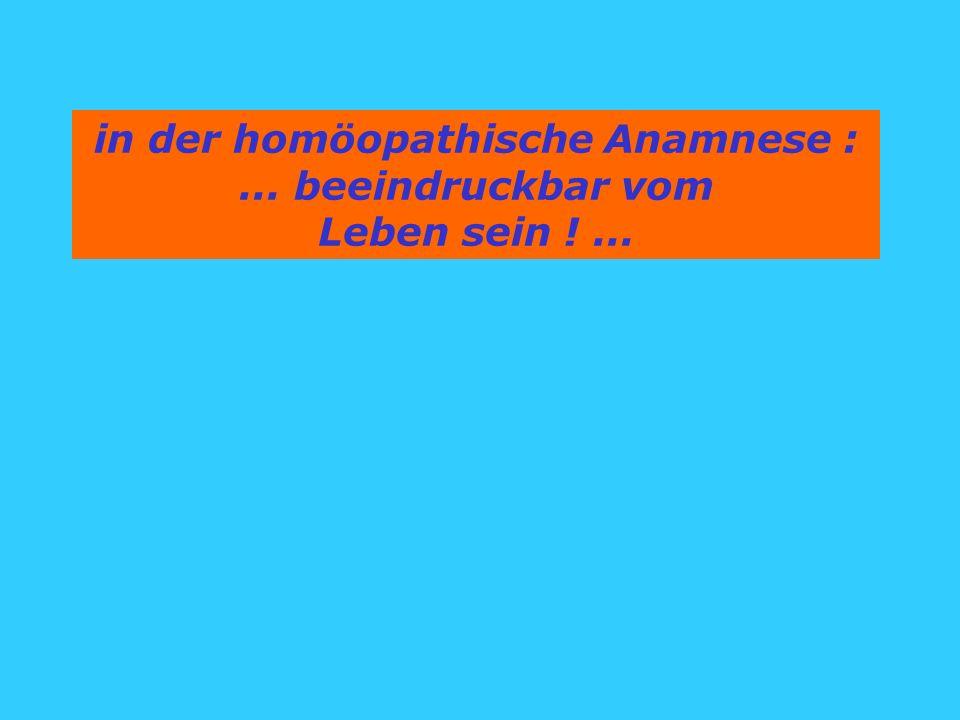 in der homöopathische Anamnese :... beeindruckbar vom Leben sein !...
