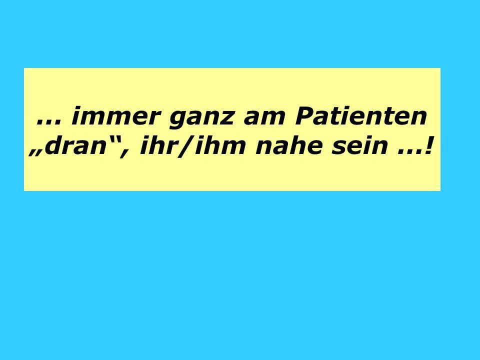 ... immer ganz am Patienten dran, ihr/ihm nahe sein...!