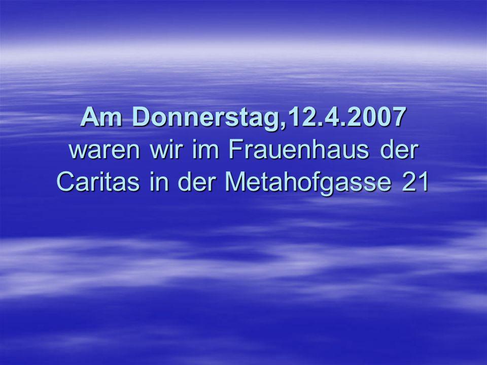 Am Donnerstag,12.4.2007 waren wir im Frauenhaus der Caritas in der Metahofgasse 21