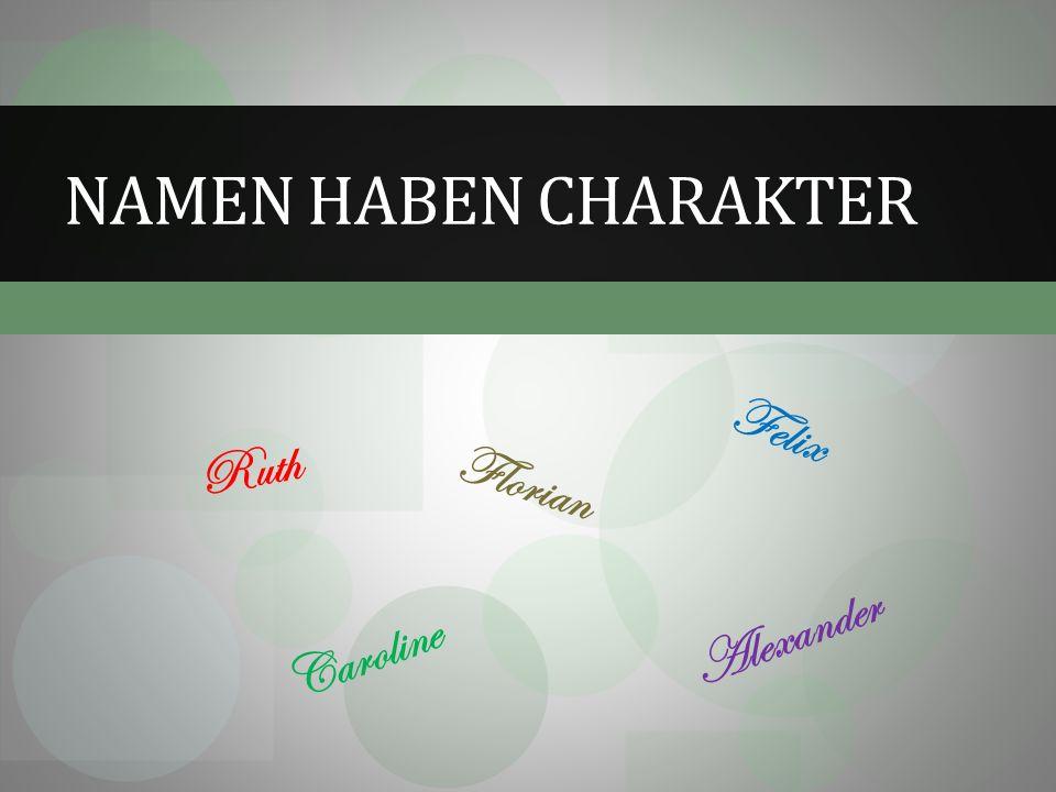NAMEN HABEN CHARAKTER Florian Ruth Felix Alexander Caroline