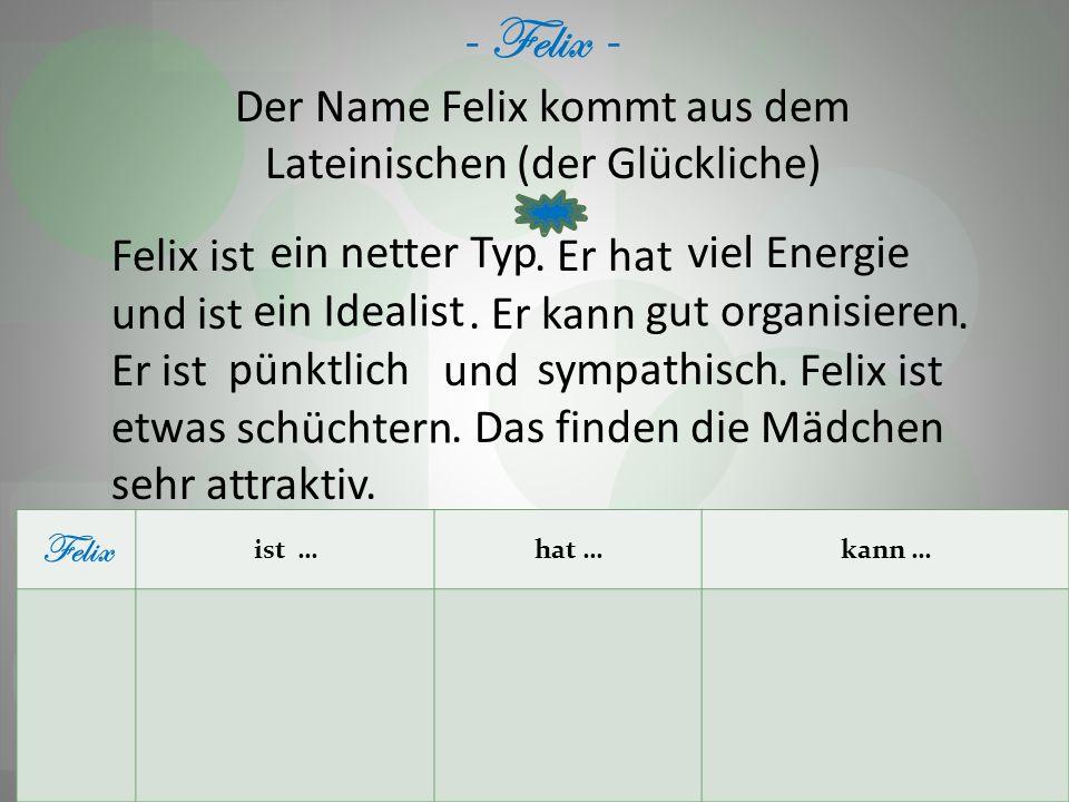 - Felix - Der Name Felix kommt aus dem Lateinischen (der Glückliche) Felix ist. Er hat und ist. Er kann. Er ist und. Felix ist etwas. Das finden die M