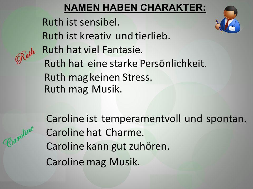 Ruth istsensibel. Ruth istkreativundtierlieb. Ruth hatviel Fantasie. Ruth hateine starke Persönlichkeit. Ruth magkeinen Stress. Ruth magMusik. Ruth Ca