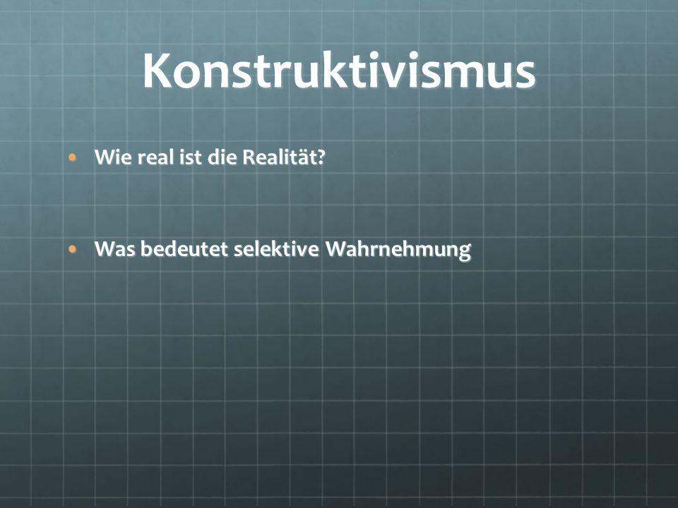 Konstruktivismus Wie real ist die Realität?Wie real ist die Realität? Was bedeutet selektive WahrnehmungWas bedeutet selektive Wahrnehmung