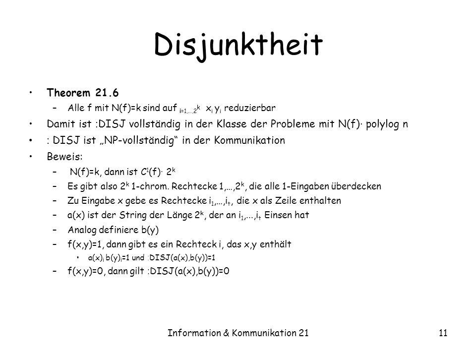 Information & Kommunikation 2111 Disjunktheit Theorem 21.6 –Alle f mit N(f)=k sind auf i=1,…,2 k x i y i reduzierbar Damit ist : DISJ vollständig in der Klasse der Probleme mit N(f) · polylog n : DISJ ist NP-vollständig in der Kommunikation Beweis: – N(f)=k, dann ist C 1 (f) · 2 k –Es gibt also 2 k 1-chrom.