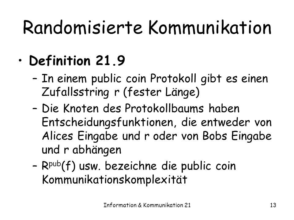 Information & Kommunikation 2113 Randomisierte Kommunikation Definition 21.9 –In einem public coin Protokoll gibt es einen Zufallsstring r (fester Länge) –Die Knoten des Protokollbaums haben Entscheidungsfunktionen, die entweder von Alices Eingabe und r oder von Bobs Eingabe und r abhängen –R pub (f) usw.