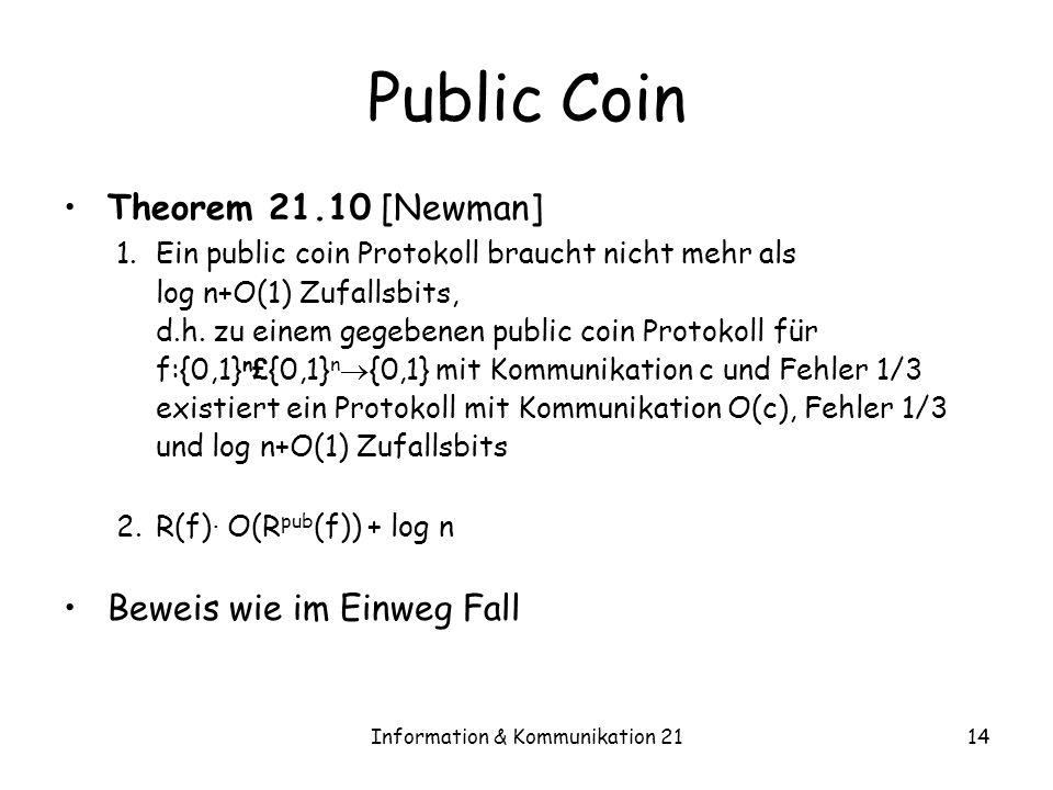 Information & Kommunikation 2114 Public Coin Theorem 21.10 [Newman] 1.Ein public coin Protokoll braucht nicht mehr als log n+O(1) Zufallsbits, d.h. zu