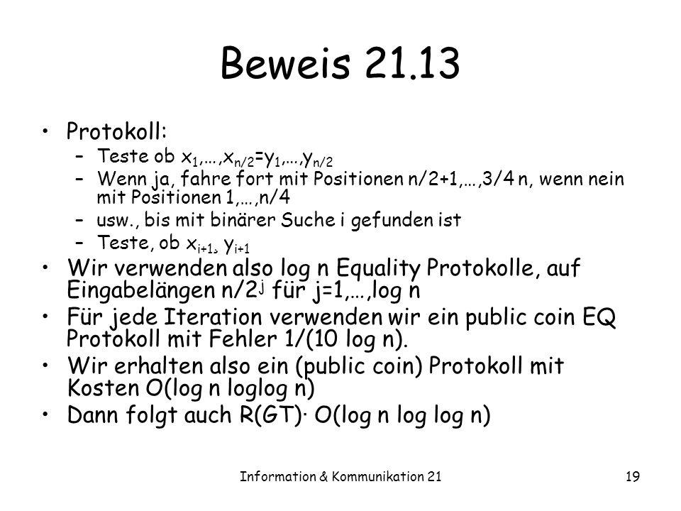 Information & Kommunikation 2119 Beweis 21.13 Protokoll: –Teste ob x 1,…,x n/2 =y 1,…,y n/2 –Wenn ja, fahre fort mit Positionen n/2+1,…,3/4 n, wenn nein mit Positionen 1,…,n/4 –usw., bis mit binärer Suche i gefunden ist –Teste, ob x i+1 ¸ y i+1 Wir verwenden also log n Equality Protokolle, auf Eingabelängen n/2 j für j=1,…,log n Für jede Iteration verwenden wir ein public coin EQ Protokoll mit Fehler 1/(10 log n).