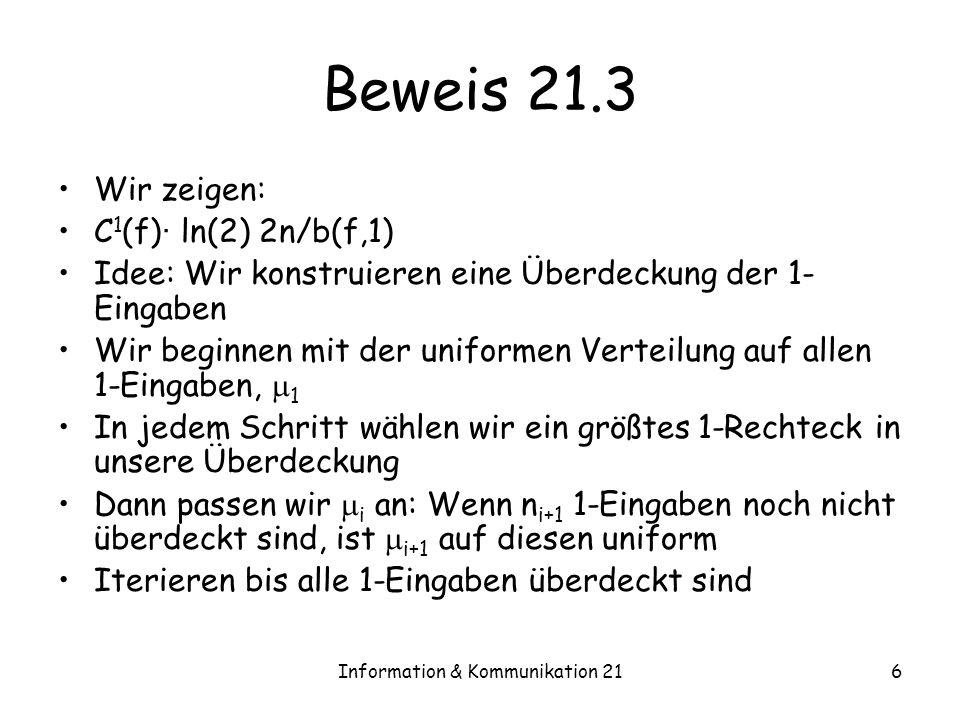 Information & Kommunikation 216 Beweis 21.3 Wir zeigen: C 1 (f) · ln(2) 2n/b(f,1) Idee: Wir konstruieren eine Überdeckung der 1- Eingaben Wir beginnen