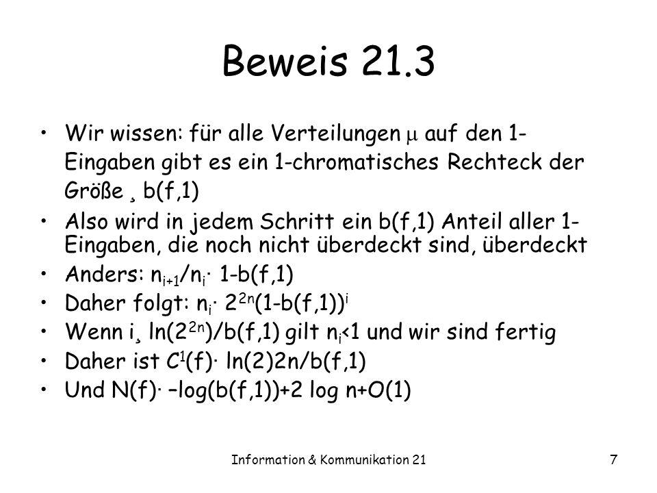Information & Kommunikation 217 Beweis 21.3 Wir wissen: für alle Verteilungen auf den 1- Eingaben gibt es ein 1-chromatisches Rechteck der Größe ¸ b(f,1) Also wird in jedem Schritt ein b(f,1) Anteil aller 1- Eingaben, die noch nicht überdeckt sind, überdeckt Anders: n i+1 /n i · 1-b(f,1) Daher folgt: n i · 2 2n (1-b(f,1)) i Wenn i ¸ ln(2 2n )/b(f,1) gilt n i <1 und wir sind fertig Daher ist C 1 (f) · ln(2)2n/b(f,1) Und N(f) · –log(b(f,1))+2 log n+O(1)