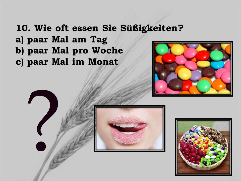 10. Wie oft essen Sie Süßigkeiten? a) paar Mal am Tag b) paar Mal pro Woche c) paar Mal im Monat