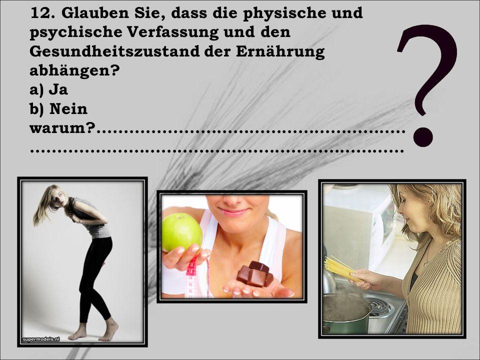 12. Glauben Sie, dass die physische und psychische Verfassung und den Gesundheitszustand der Ernährung abhängen? a) Ja b) Nein warum?.................