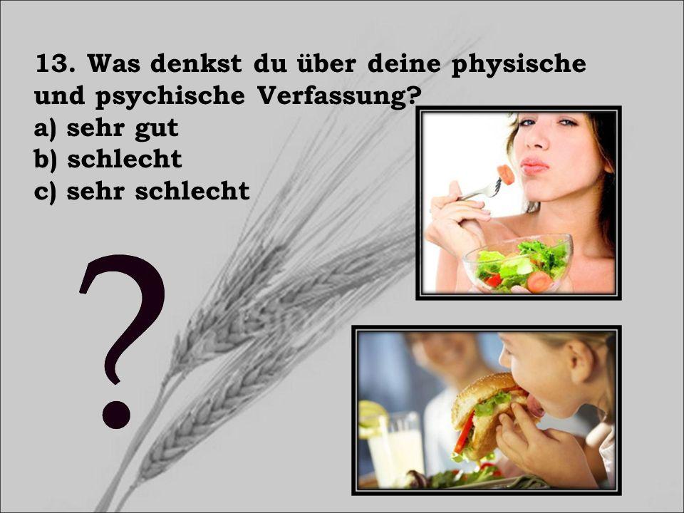 13. Was denkst du über deine physische und psychische Verfassung? a) sehr gut b) schlecht c) sehr schlecht