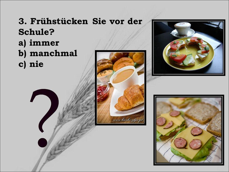 3. Frühstücken Sie vor der Schule? a) immer b) manchmal c) nie