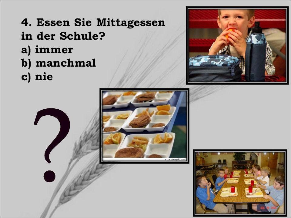 4. Essen Sie Mittagessen in der Schule? a) immer b) manchmal c) nie