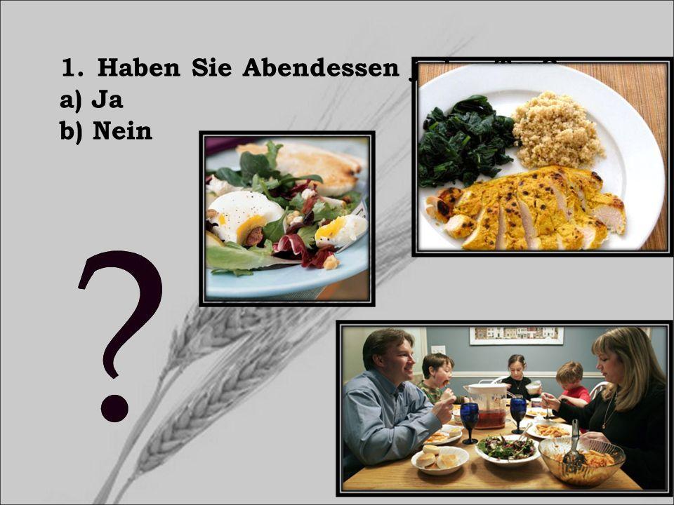 1.Haben Sie Abendessen jeden Tag? a) Ja b) Nein