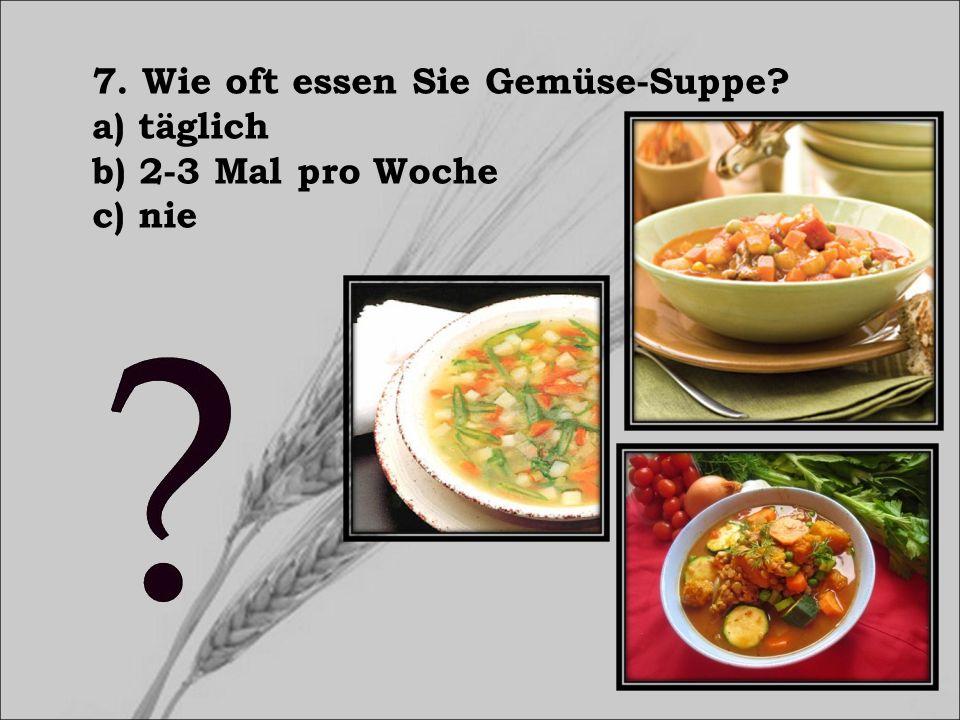 7. Wie oft essen Sie Gemüse-Suppe? a) täglich b) 2-3 Mal pro Woche c) nie