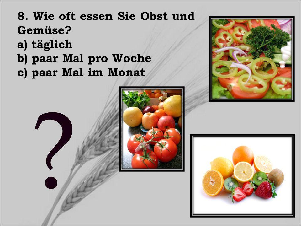 8. Wie oft essen Sie Obst und Gemüse? a) täglich b) paar Mal pro Woche c) paar Mal im Monat