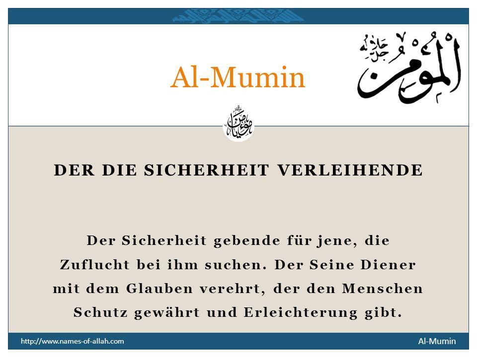 Al-Mumin http://www.names-of-allah.com DER DIE SICHERHEIT VERLEIHENDE Der Sicherheit gebende für jene, die Zuflucht bei ihm suchen.
