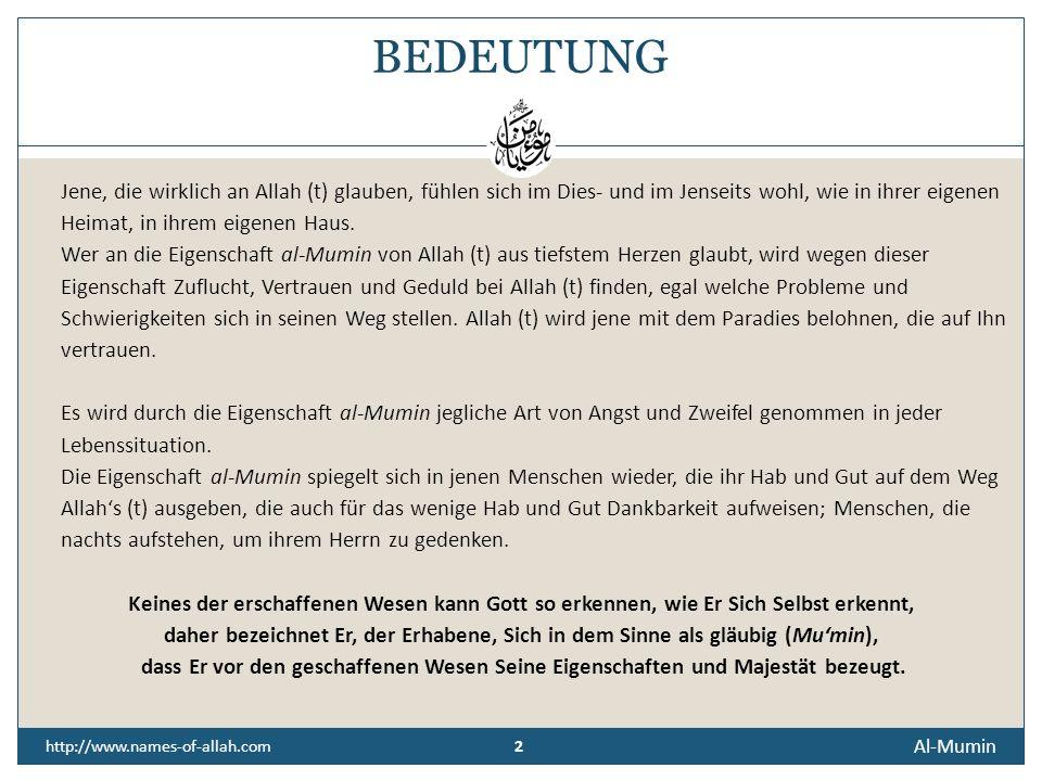 2 2 http://www.names-of-allah.com BEDEUTUNG Jene, die wirklich an Allah (t) glauben, fühlen sich im Dies- und im Jenseits wohl, wie in ihrer eigenen Heimat, in ihrem eigenen Haus.