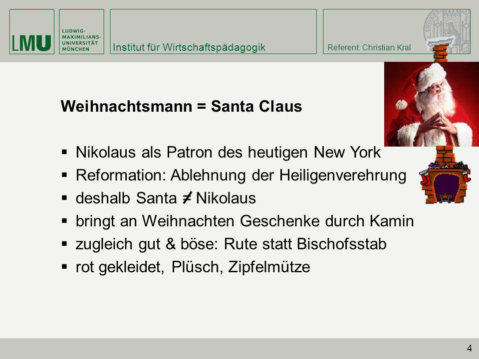 Institut für Wirtschaftspädagogik Referent: Christian Kral 4 Weihnachtsmann = Santa Claus Nikolaus als Patron des heutigen New York Reformation: Ableh